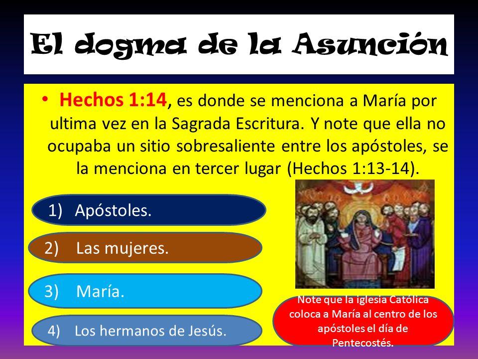 El dogma de la Asunción Hechos 1:14, es donde se menciona a María por ultima vez en la Sagrada Escritura. Y note que ella no ocupaba un sitio sobresal