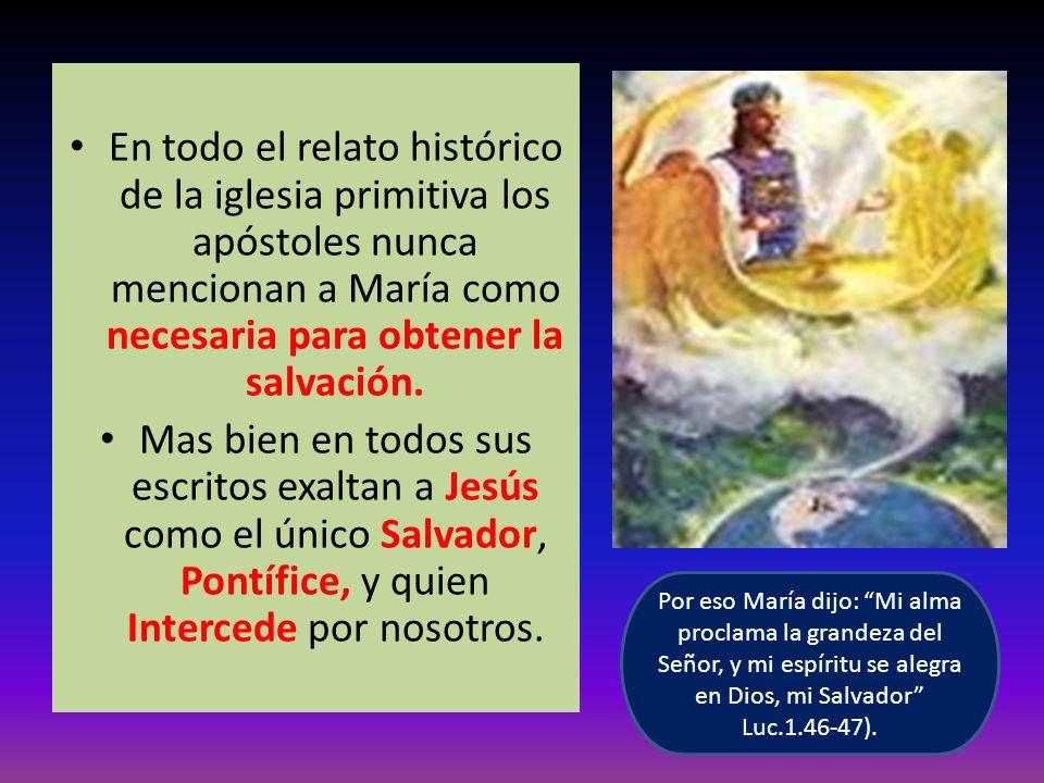 En todo el relato histórico de la iglesia primitiva los apóstoles nunca mencionan a María como necesaria para obtener la salvación. Mas bien en todos
