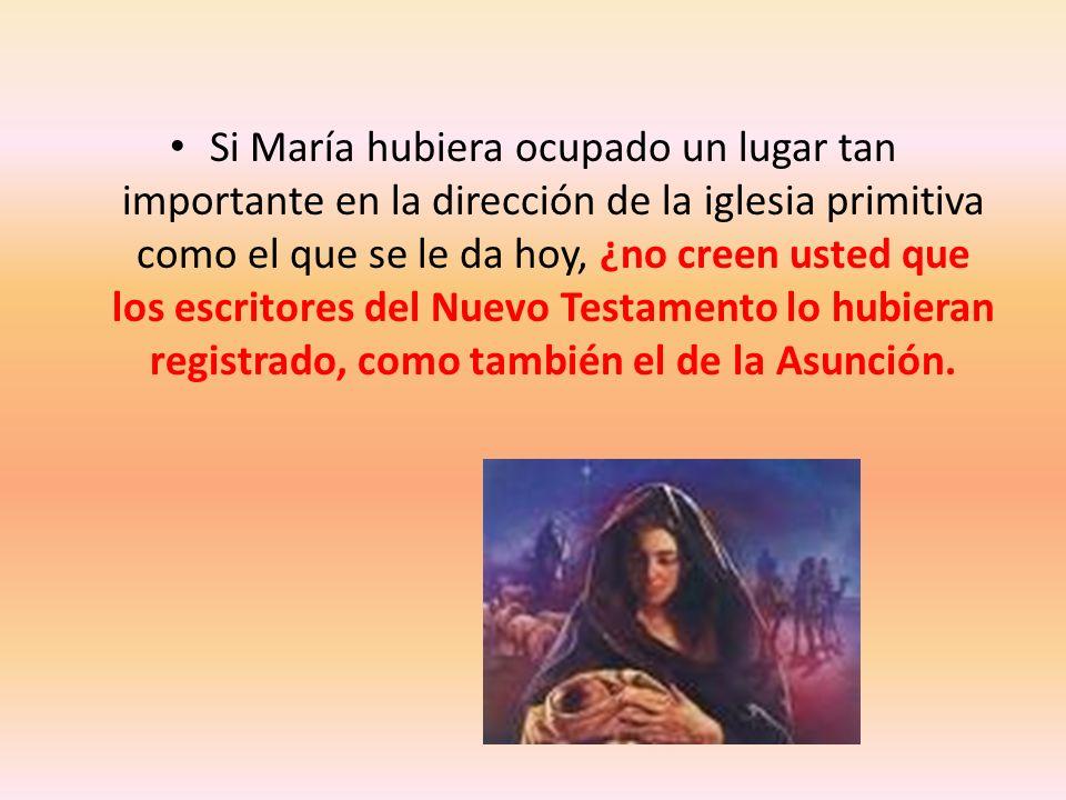 Si María hubiera ocupado un lugar tan importante en la dirección de la iglesia primitiva como el que se le da hoy, ¿no creen usted que los escritores