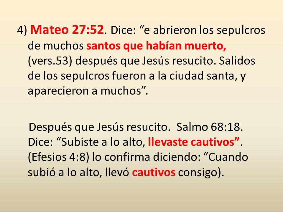 4) Mateo 27:52. Dice: e abrieron los sepulcros de muchos santos que habían muerto, (vers.53) después que Jesús resucito. Salidos de los sepulcros fuer