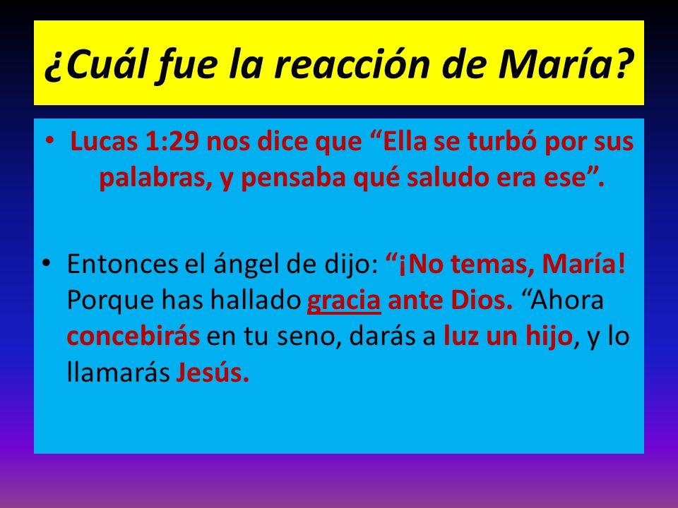 ¿Cuál fue la reacción de María? Lucas 1:29 nos dice que Ella se turbó por sus palabras, y pensaba qué saludo era ese. Entonces el ángel de dijo: ¡No t