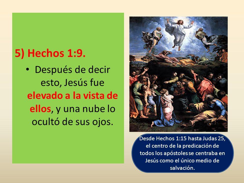 5) Hechos 1:9. Después de decir esto, Jesús fue elevado a la vista de ellos, y una nube lo ocultó de sus ojos. Desde Hechos 1:15 hasta Judas 25, el ce