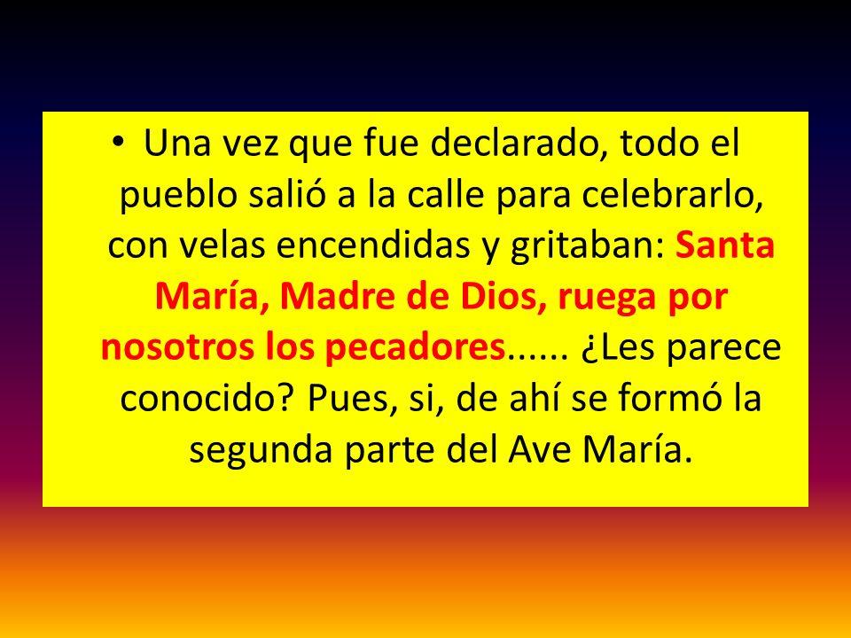 Una vez que fue declarado, todo el pueblo salió a la calle para celebrarlo, con velas encendidas y gritaban: Santa María, Madre de Dios, ruega por nos