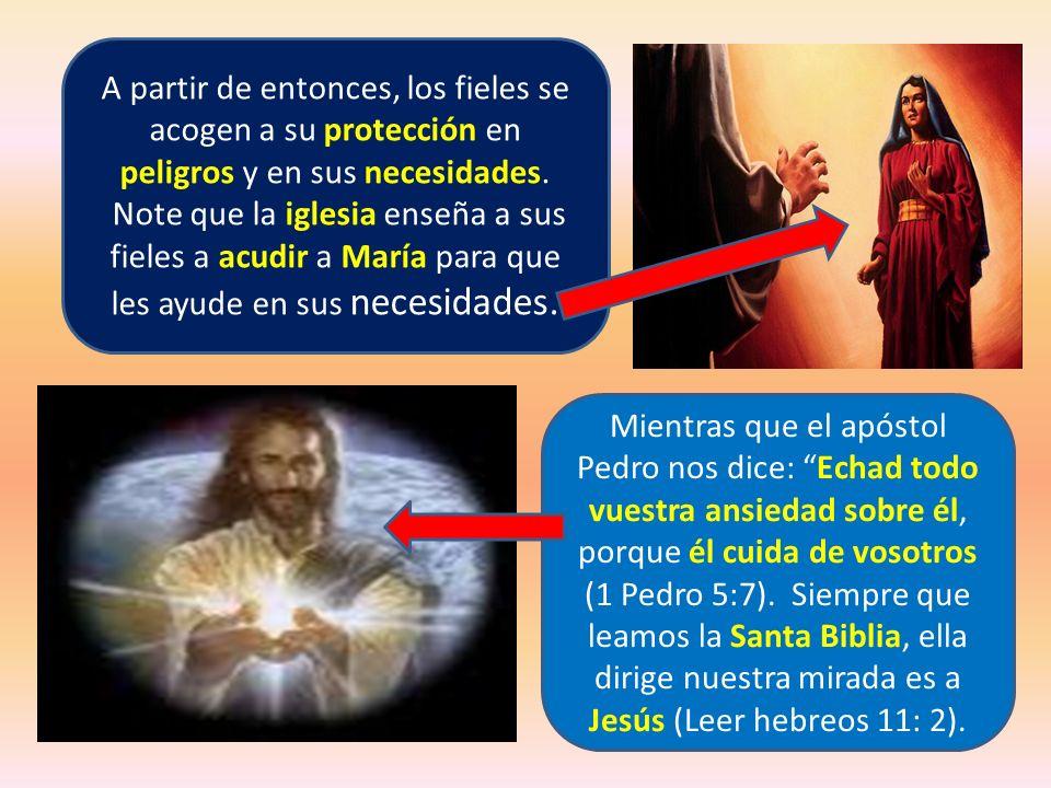 A partir de entonces, los fieles se acogen a su protección en peligros y en sus necesidades. Note que la iglesia enseña a sus fieles a acudir a María