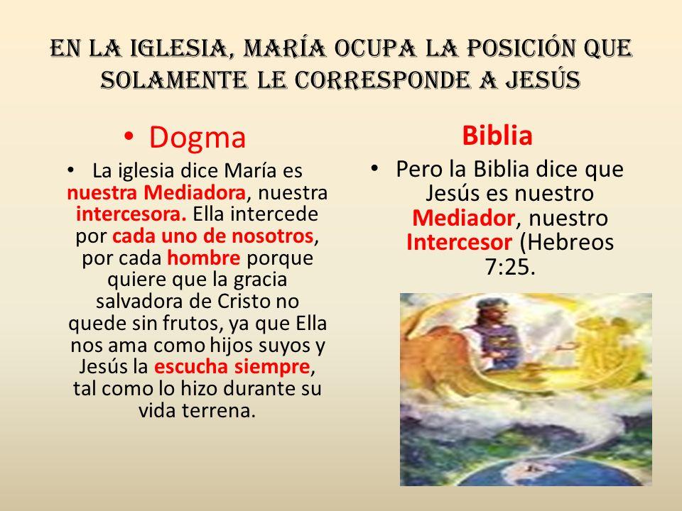 En la iglesia, María ocupa la posición que solamente le corresponde a Jesús Dogma La iglesia dice María es nuestra Mediadora, nuestra intercesora. Ell