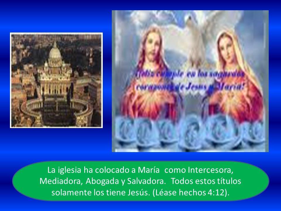 La iglesia ha colocado a María como Intercesora, Mediadora, Abogada y Salvadora. Todos estos títulos solamente los tiene Jesús. (Léase hechos 4:12).