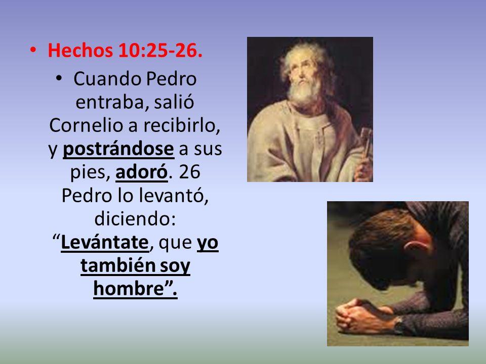 Hechos 10:25-26. Cuando Pedro entraba, salió Cornelio a recibirlo, y postrándose a sus pies, adoró. 26 Pedro lo levantó, diciendo:Levántate, que yo ta