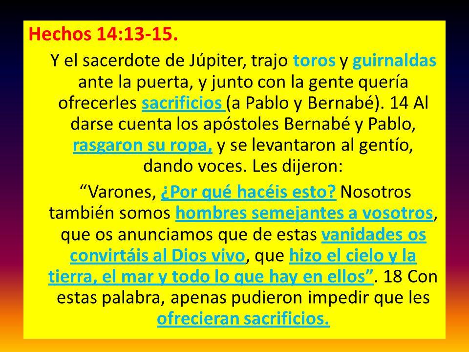 Hechos 14:13-15. Y el sacerdote de Júpiter, trajo toros y guirnaldas ante la puerta, y junto con la gente quería ofrecerles sacrificios (a Pablo y Ber