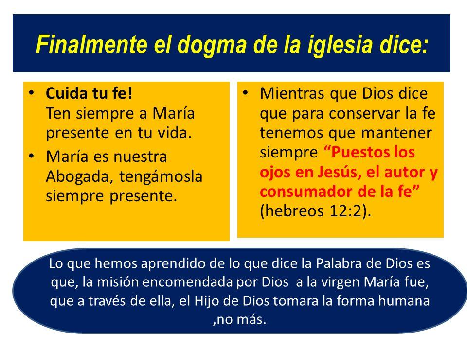Finalmente el dogma de la iglesia dice: Cuida tu fe! Ten siempre a María presente en tu vida. María es nuestra Abogada, tengámosla siempre presente. M