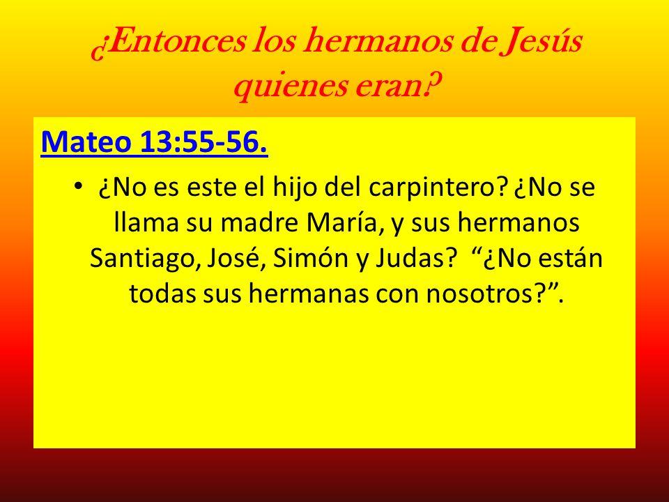 ¿Entonces los hermanos de Jesús quienes eran? Mateo 13:55-56. ¿No es este el hijo del carpintero? ¿No se llama su madre María, y sus hermanos Santiago