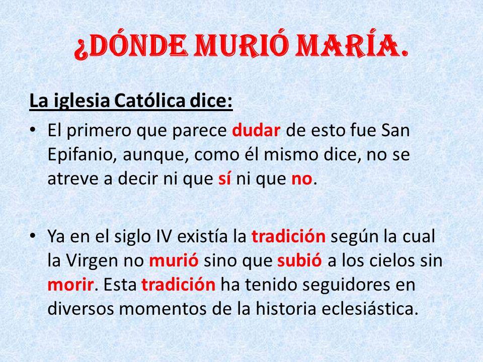 ¿Dónde murió María. La iglesia Católica dice: El primero que parece dudar de esto fue San Epifanio, aunque, como él mismo dice, no se atreve a decir n