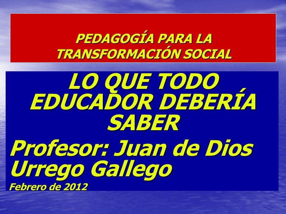 PEDAGOGÍA PARA LA TRANSFORMACIÓN SOCIAL LO QUE TODO EDUCADOR DEBERÍA SABER Profesor: Juan de Dios Urrego Gallego Febrero de 2012