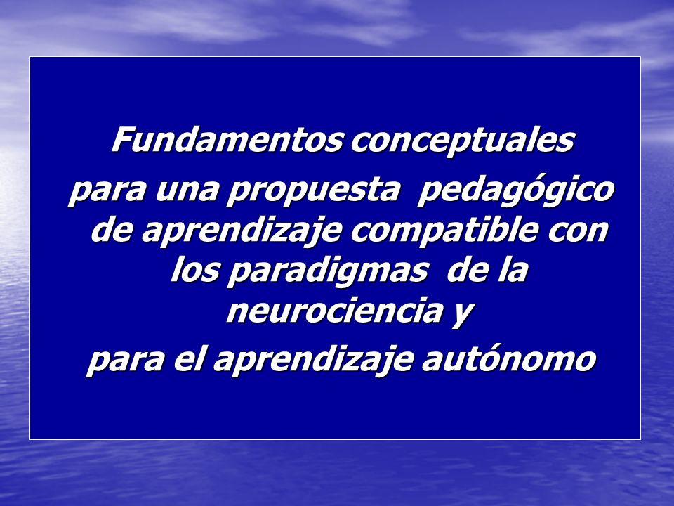 Fundamentos conceptuales Fundamentos conceptuales para una propuesta pedagógico de aprendizaje compatible con los paradigmas de la neurociencia y para