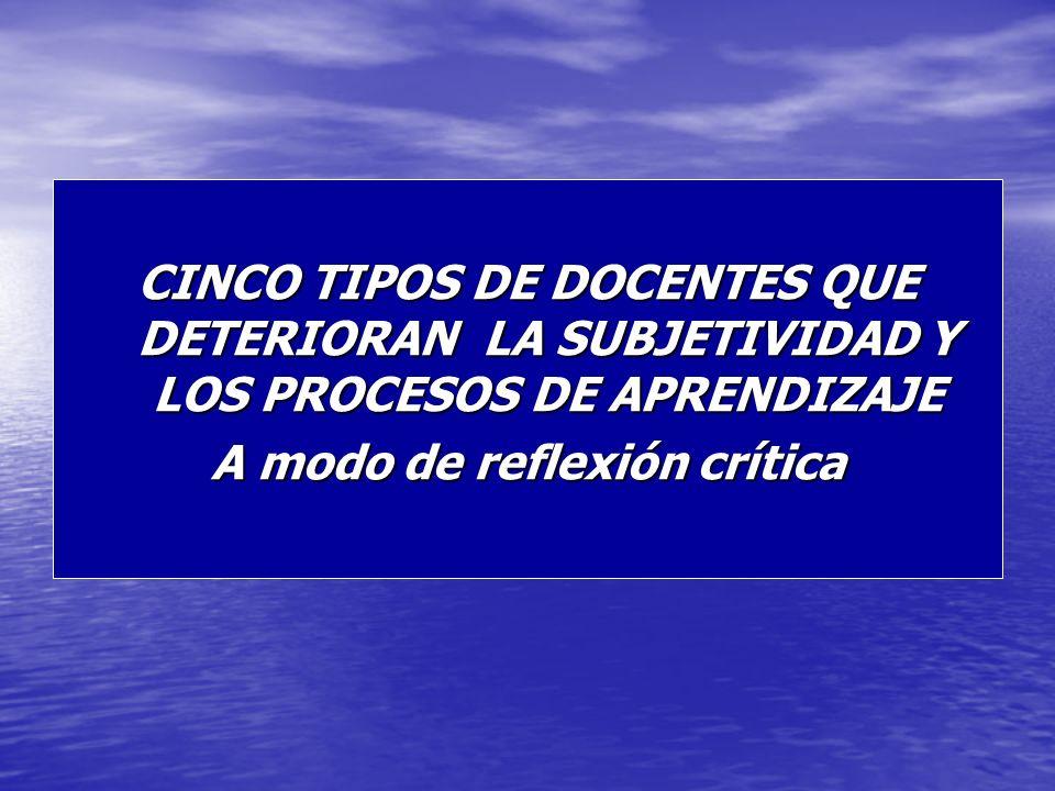 CINCO TIPOS DE DOCENTES QUE DETERIORAN LA SUBJETIVIDAD Y LOS PROCESOS DE APRENDIZAJE A modo de reflexión crítica