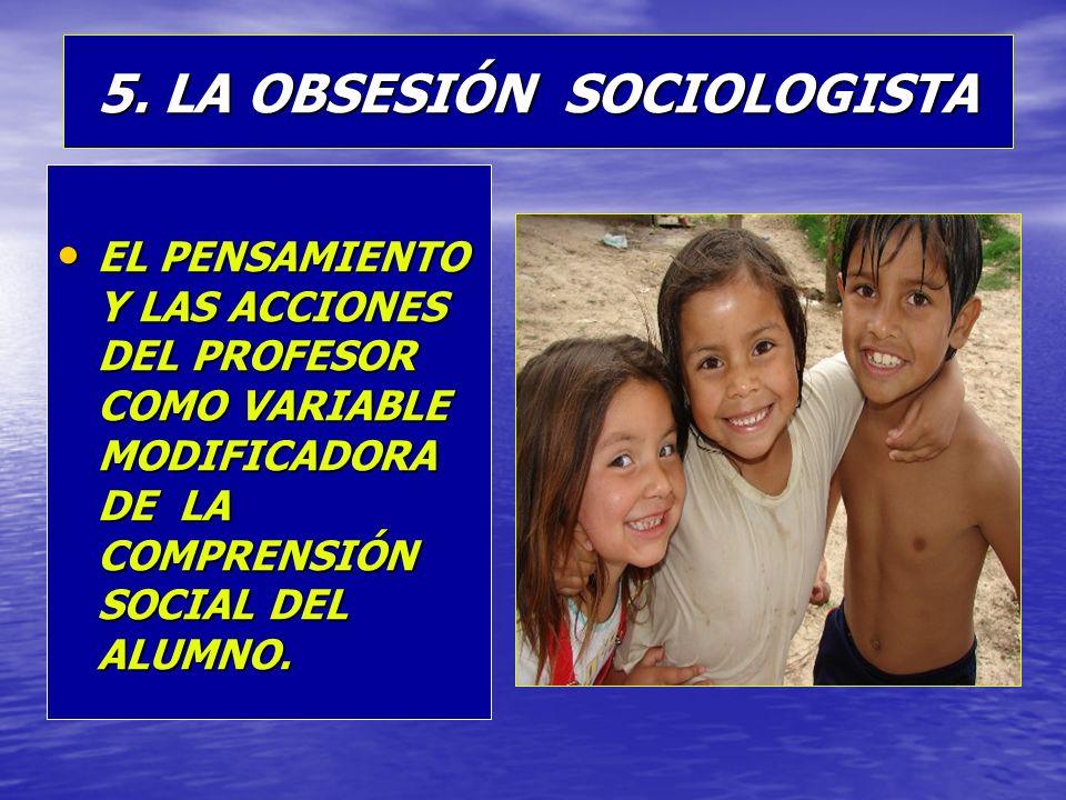 5. LA OBSESIÓN SOCIOLOGISTA EL PENSAMIENTO Y LAS ACCIONES DEL PROFESOR COMO VARIABLE MODIFICADORA DE LA COMPRENSIÓN SOCIAL DEL ALUMNO. EL PENSAMIENTO