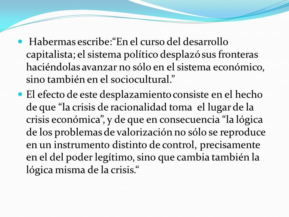 Habermas escribe:En el curso del desarrollo capitalista; el sistema político desplazó sus fronteras haciéndolas avanzar no sólo en el sistema económic