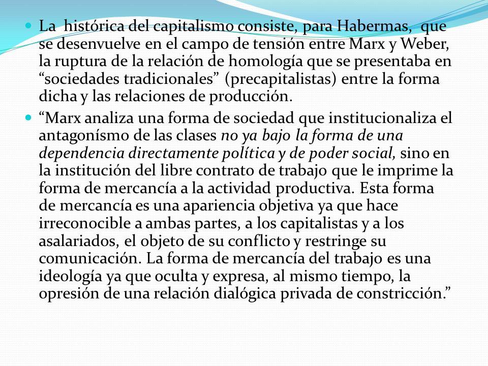 La histórica del capitalismo consiste, para Habermas, que se desenvuelve en el campo de tensión entre Marx y Weber, la ruptura de la relación de homol