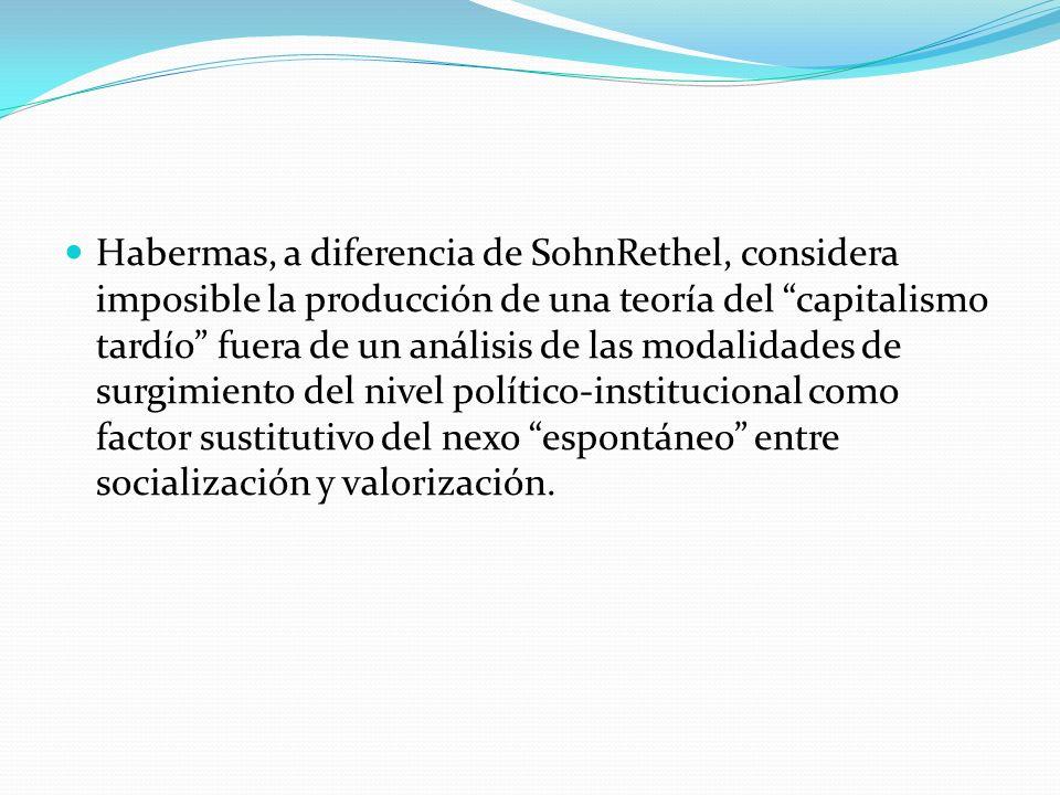 Habermas, a diferencia de SohnRethel, considera imposible la producción de una teoría del capitalismo tardío fuera de un análisis de las modalidades d