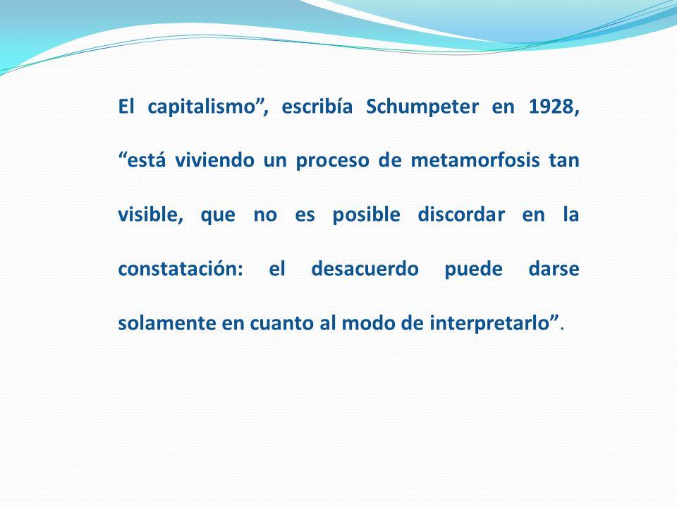 El capitalismo, escribía Schumpeter en 1928, está viviendo un proceso de metamorfosis tan visible, que no es posible discordar en la constatación: el