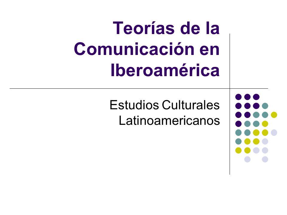 Teorías de la Comunicación en Iberoamérica Estudios Culturales Latinoamericanos