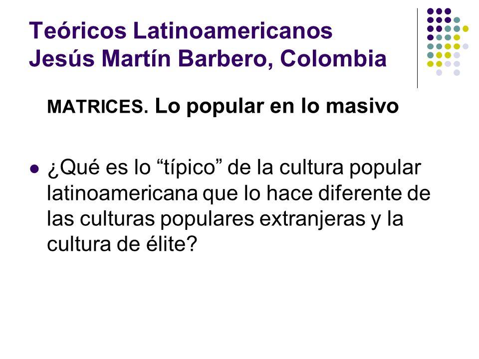 Teóricos Latinoamericanos Jesús Martín Barbero, Colombia MATRICES. Lo popular en lo masivo ¿Qué es lo típico de la cultura popular latinoamericana que