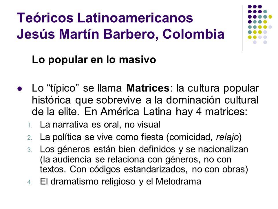 Teóricos Latinoamericanos Jesús Martín Barbero, Colombia Lo popular en lo masivo Lo típico se llama Matrices: la cultura popular histórica que sobrevi