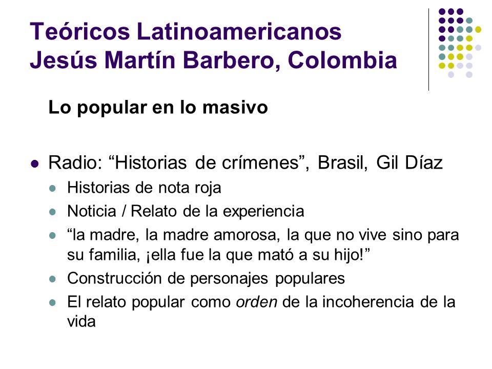 Teóricos Latinoamericanos Jesús Martín Barbero, Colombia Lo popular en lo masivo Radio: Historias de crímenes, Brasil, Gil Díaz Historias de nota roja