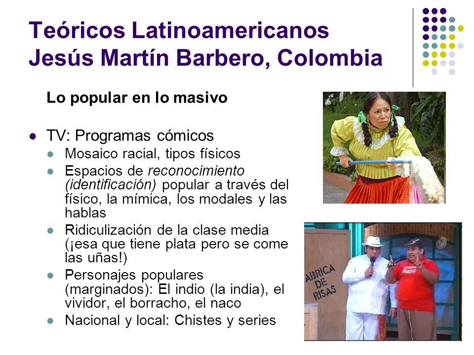 Teóricos Latinoamericanos Jesús Martín Barbero, Colombia Lo popular en lo masivo TV: Programas cómicos Mosaico racial, tipos físicos Espacios de recon