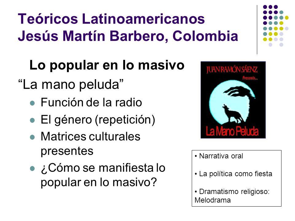 Teóricos Latinoamericanos Jesús Martín Barbero, Colombia Lo popular en lo masivo La mano peluda Función de la radio El género (repetición) Matrices cu