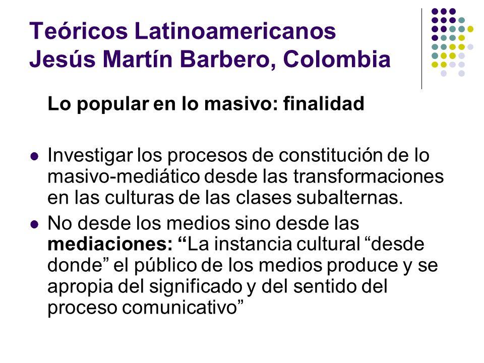 Teóricos Latinoamericanos Jesús Martín Barbero, Colombia Lo popular en lo masivo: finalidad Investigar los procesos de constitución de lo masivo-mediá