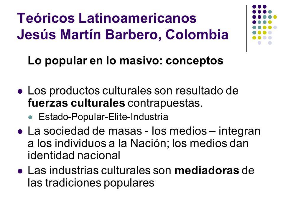 Teóricos Latinoamericanos Jesús Martín Barbero, Colombia Lo popular en lo masivo: conceptos Los productos culturales son resultado de fuerzas cultural