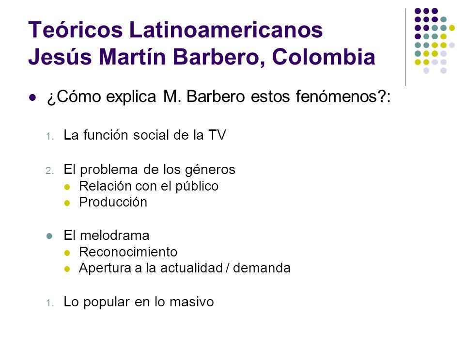 Teóricos Latinoamericanos Jesús Martín Barbero, Colombia ¿Cómo explica M. Barbero estos fenómenos?: 1. La función social de la TV 2. El problema de lo