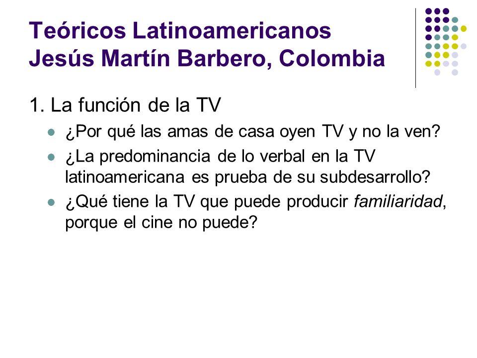Teóricos Latinoamericanos Jesús Martín Barbero, Colombia 1. La función de la TV ¿Por qué las amas de casa oyen TV y no la ven? ¿La predominancia de lo