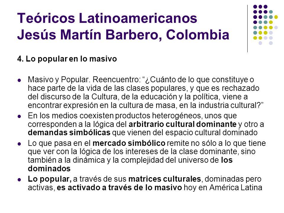 Teóricos Latinoamericanos Jesús Martín Barbero, Colombia 4. Lo popular en lo masivo Masivo y Popular. Reencuentro: ¿Cuánto de lo que constituye o hace