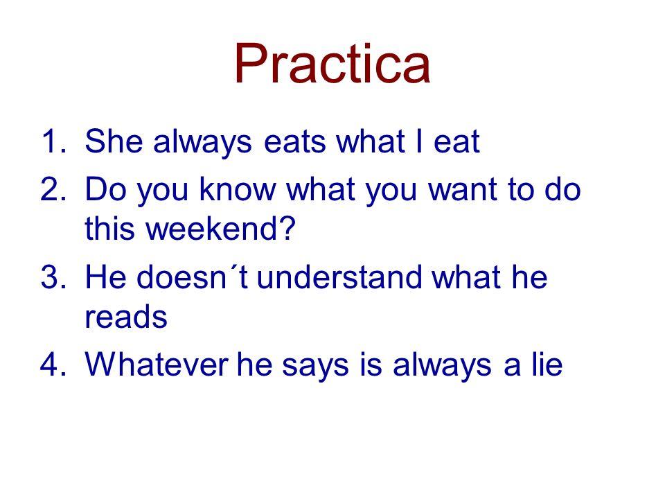 Practica 1.Ella siempre come lo que (yo) como 2.¿Sabes lo que quieres hacer este fin de semana.