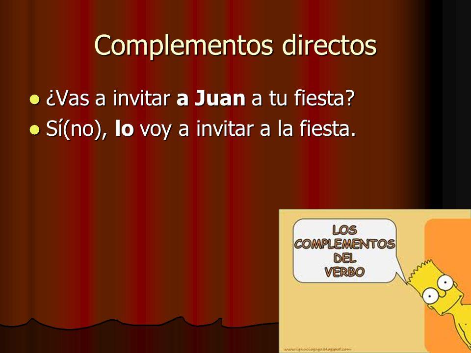 Complementos directos ¿Vas a invitar a Juan a tu fiesta? ¿Vas a invitar a Juan a tu fiesta? Sí(no), lo voy a invitar a la fiesta. Sí(no), lo voy a inv