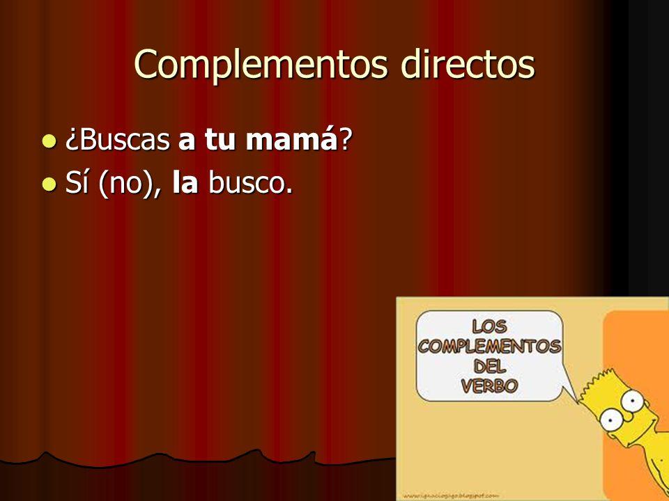Complementos directos ¿Buscas a tu mamá ¿Buscas a tu mamá Sí (no), la busco. Sí (no), la busco.