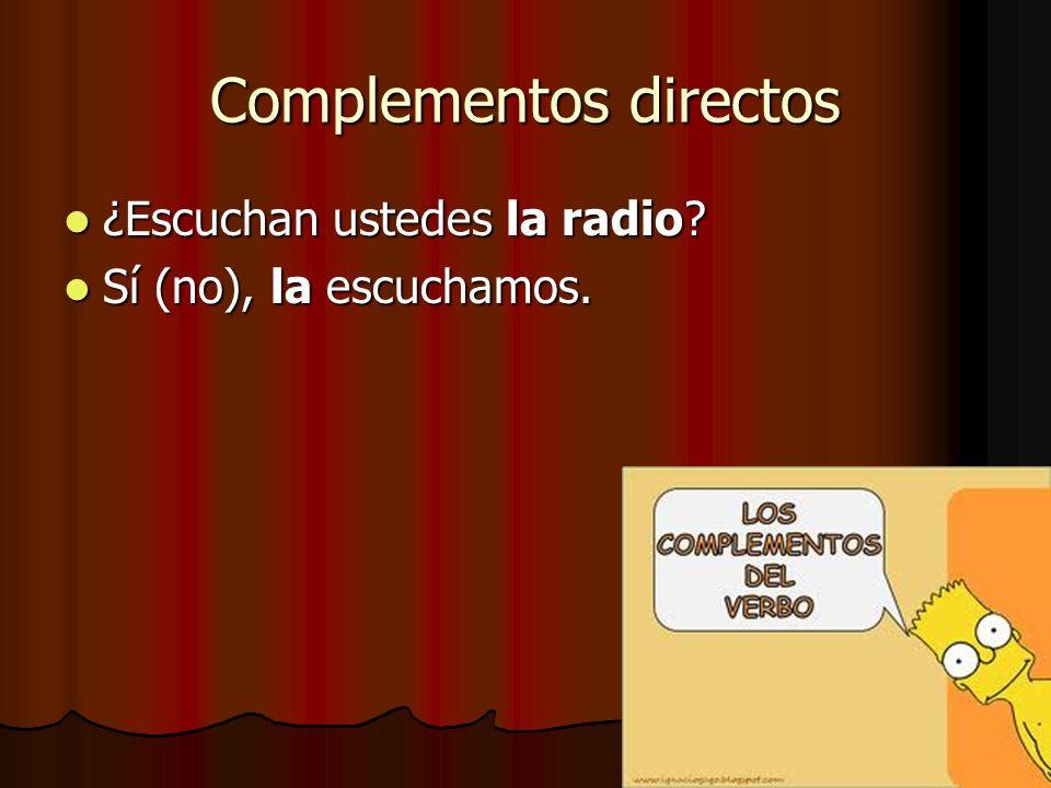 Complementos directos ¿Escuchan ustedes la radio? ¿Escuchan ustedes la radio? Sí (no), la escuchamos. Sí (no), la escuchamos.