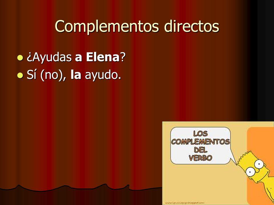 Complementos directos ¿Ayudas a Elena? ¿Ayudas a Elena? Sí (no), la ayudo. Sí (no), la ayudo.
