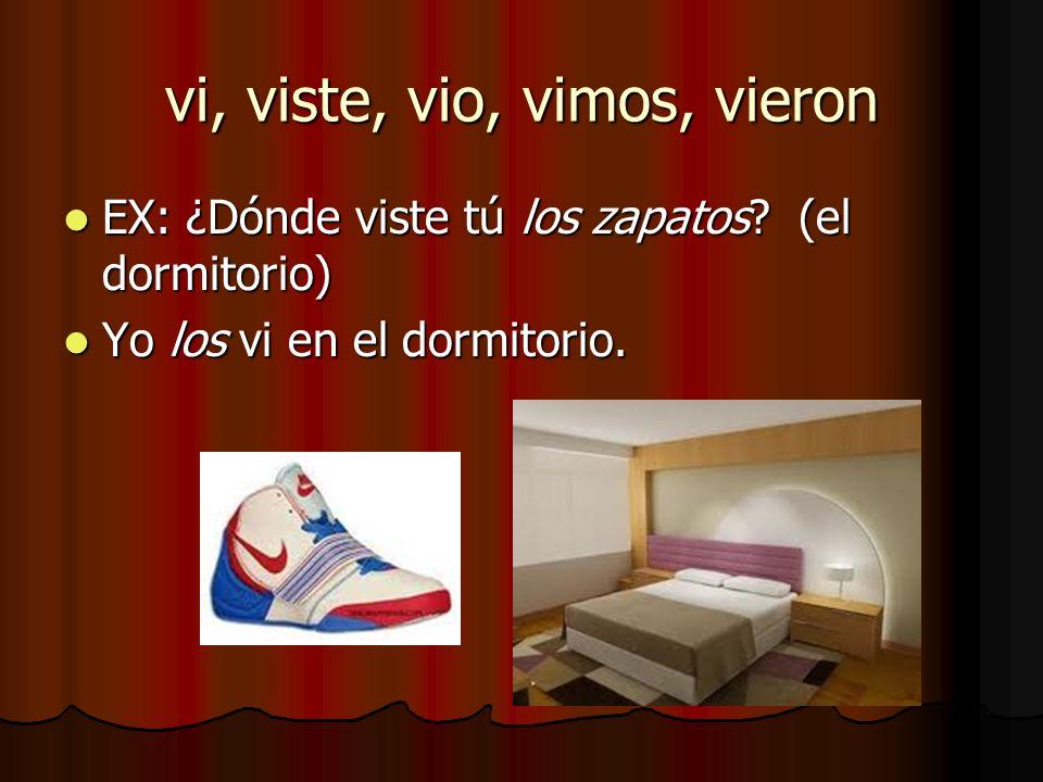 vi, viste, vio, vimos, vieron EX: ¿Dónde viste tú los zapatos? (el dormitorio) EX: ¿Dónde viste tú los zapatos? (el dormitorio) Yo los vi en el dormit