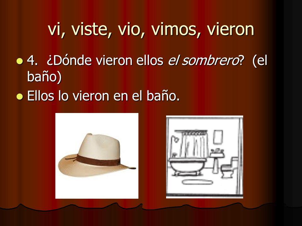 4. ¿Dónde vieron ellos el sombrero? (el baño) 4. ¿Dónde vieron ellos el sombrero? (el baño) Ellos lo vieron en el baño. Ellos lo vieron en el baño. vi