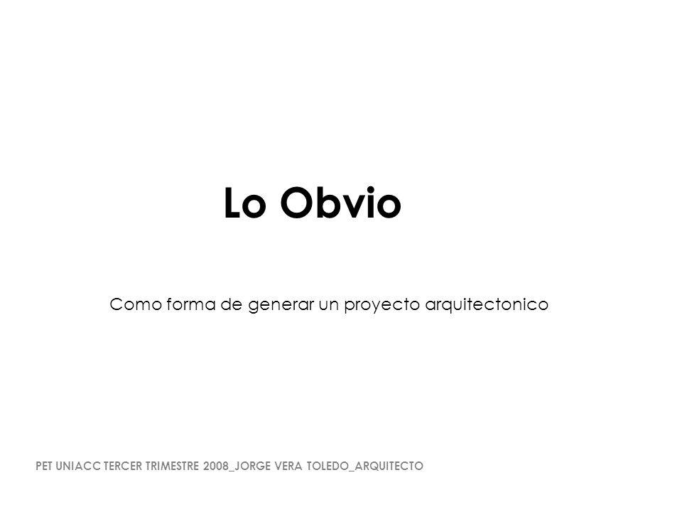Lo Obvio Como forma de generar un proyecto arquitectonico PET UNIACC TERCER TRIMESTRE 2008_JORGE VERA TOLEDO_ARQUITECTO