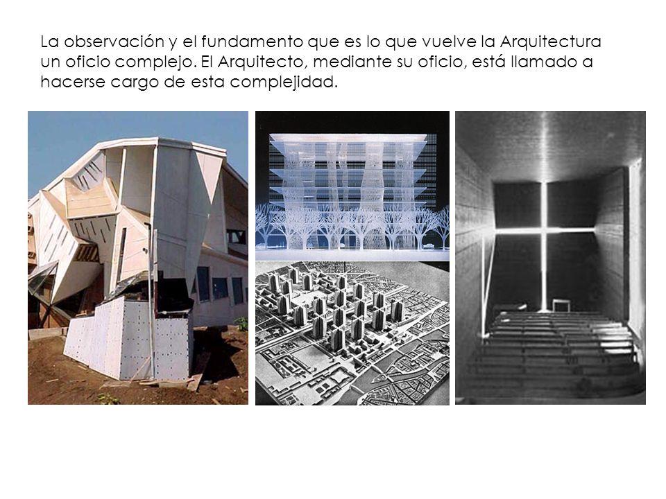La observación y el fundamento que es lo que vuelve la Arquitectura un oficio complejo. El Arquitecto, mediante su oficio, está llamado a hacerse carg