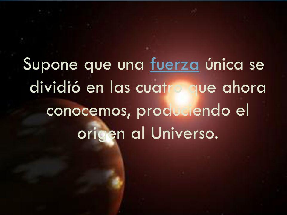Supone que una fuerza única se dividió en las cuatro que ahora conocemos, produciendo el origen al Universo.fuerza