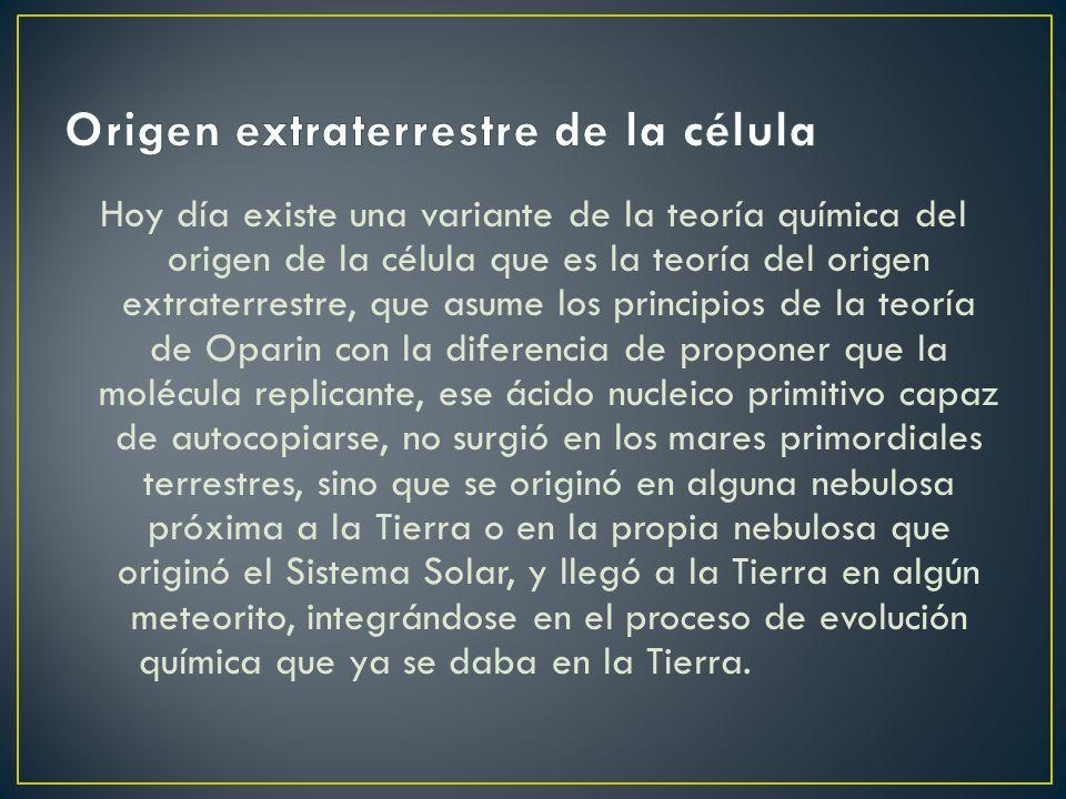 Hoy día existe una variante de la teoría química del origen de la célula que es la teoría del origen extraterrestre, que asume los principios de la teoría de Oparin con la diferencia de proponer que la molécula replicante, ese ácido nucleico primitivo capaz de autocopiarse, no surgió en los mares primordiales terrestres, sino que se originó en alguna nebulosa próxima a la Tierra o en la propia nebulosa que originó el Sistema Solar, y llegó a la Tierra en algún meteorito, integrándose en el proceso de evolución química que ya se daba en la Tierra.