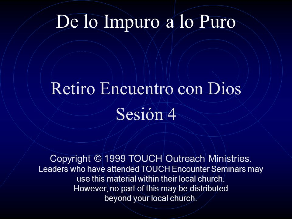 De lo Impuro a lo Puro Retiro Encuentro con Dios Sesión 4 Copyright © 1999 TOUCH Outreach Ministries. Leaders who have attended TOUCH Encounter Semina