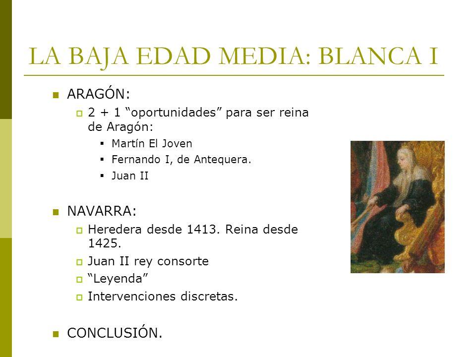 LA BAJA EDAD MEDIA: BLANCA I ARAGÓN: 2 + 1 oportunidades para ser reina de Aragón: Martín El Joven Fernando I, de Antequera. Juan II NAVARRA: Heredera