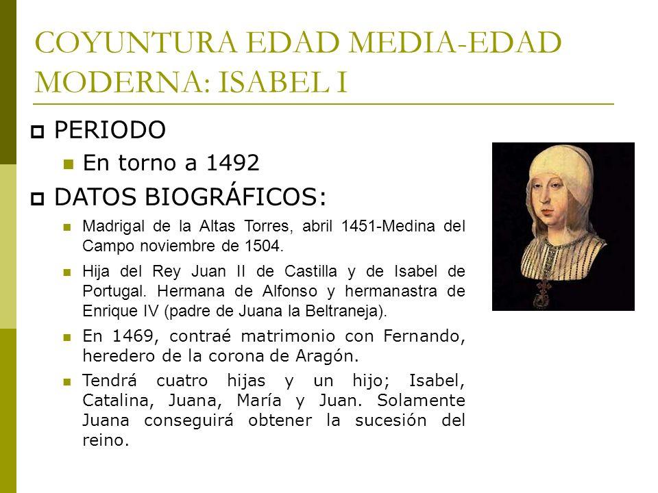 COYUNTURA EDAD MEDIA-EDAD MODERNA: ISABEL I PERIODO En torno a 1492 DATOS BIOGRÁFICOS: Madrigal de la Altas Torres, abril 1451-Medina del Campo noviem