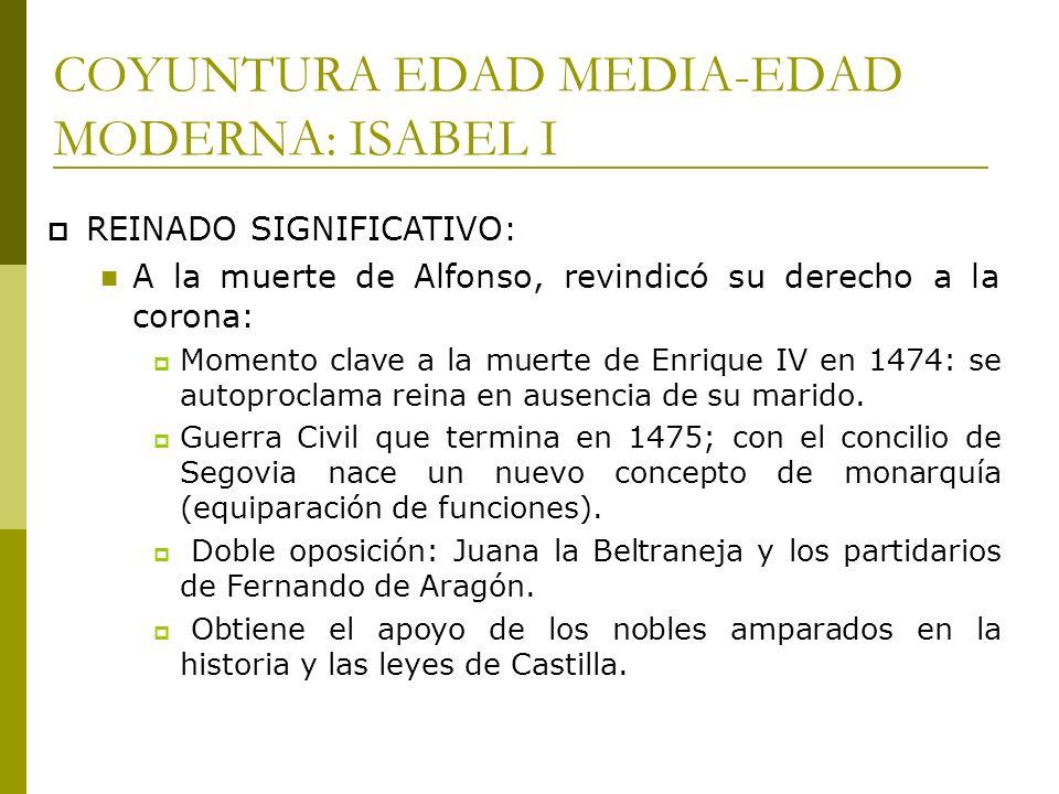 COYUNTURA EDAD MEDIA-EDAD MODERNA: ISABEL I REINADO SIGNIFICATIVO: A la muerte de Alfonso, revindicó su derecho a la corona: Momento clave a la muerte