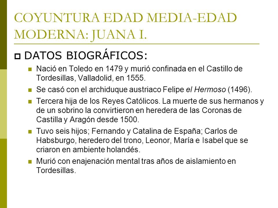 COYUNTURA EDAD MEDIA-EDAD MODERNA: JUANA I. DATOS BIOGRÁFICOS: Nació en Toledo en 1479 y murió confinada en el Castillo de Tordesillas, Valladolid, en